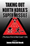 img - for Taking Out North Korea's Super Missile: (The Axis of Evil & West Coast 11/26) book / textbook / text book