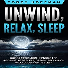 Unwind, Relax, Sleep: Guided Meditation Hypnosis for Insomnia, Deep Sleep, Dreamy Relaxation and a Good Night's Sleep Speech by Tobey Hoffman Narrated by Luke Mullins