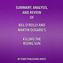 Summary, Analysis, and Review of Bill O'Reilly and Martin Dugard's Killing the Rising Sun: How America Vanquished Japan Audiobook by  Start Publishing Notes Narrated by Michael Gilboe