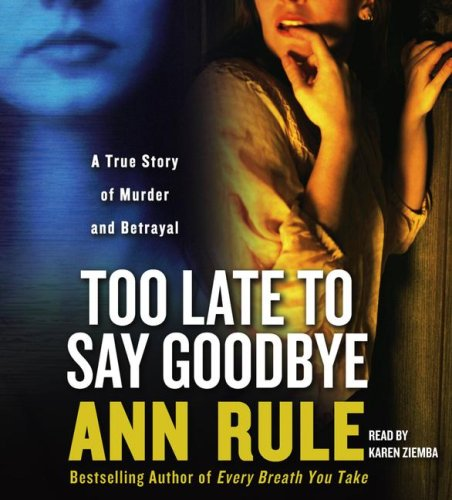 Too Late to Say Goodbye: A True Story of Murder and Betrayal, Ann Rule