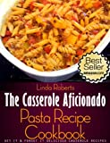 Pasta Casserole - The Casserole Aficionado Pasta Recipe Cookbook (The Casserole Aficionado Recipe Cookbooks)