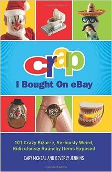 Crap I Bought On eBay: 101 Crazy Bizarre, Seriously Weird