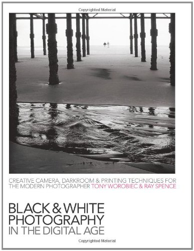 Black-and-White Photography in the Digital Age: Creative Camera, Darkroom and Printing Techniques for the Modern Photographer