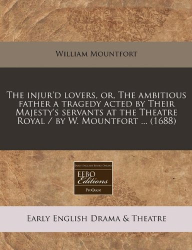 The injur'd lovers, or, The ambitious father a tragedy acted by Their Majesty's servants at the Theatre Royal / by W. Mountfort ... (1688)