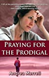 Praying for the Prodigal: Encouragement and Practical Advice While Waiting for the Prodigal to Return