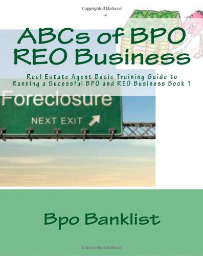 ABCs of BPO REO Business: Real Estate Agent Basic Training Guide to Running a Sucessful BPO and REO Business Book 1