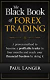 The Black Book of Forex Trading: A Proven Method to Become a Profitable Trader in Four Months and Reach Your Financial Freedom by Doing it (Forex Trading, Forex for Beginners, Forex Strategy)