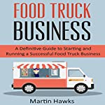 Food Truck Business: A Definitive Guide to Starting and Running a Successful Food Truck Business | Martin Hawks