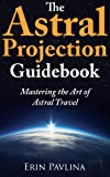 The Astral Projection Guidebook:  Mastering the Art of Astral Travel (English Edition)