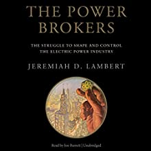 The Power Brokers: The Struggle to Shape and Control the Electric Power Industry (       UNABRIDGED) by Jeremiah D. Lambert Narrated by Joe Barrett