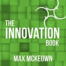 The Innovation Book: How to Manage Ideas and Execution for Outstanding Results (       UNABRIDGED) by Max Mckeown Narrated by Max Mckeown