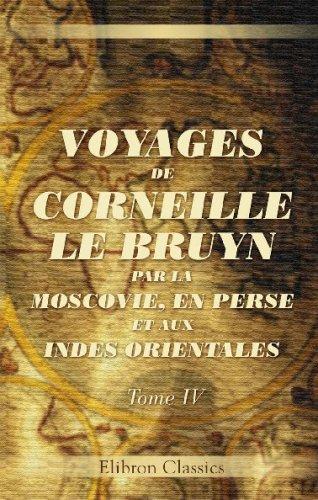 Voyages de Corneille Le Bruyn par la Moscovie, en Perse, et aux Indes Orientales: Tome 4