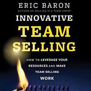 Innovative Team Selling: How to Leverage Your Resources and Make Team Selling Work | [Eric Baron]