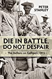 img - for Die in Battle, Do not Despair: The Indians on Gallipoli, 1915 (War and Military Culture in South Asia, 1757-1947) book / textbook / text book