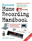 The Illustrated Home Recording Handbook: The Ultimate Guide to Making Music on Your Computer (Handbook Series)