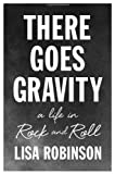 Lisa Robinson There Goes Gravity : A Life in Rock and Roll