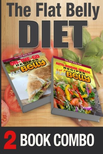 Auto-Immune Disease Recipes and On-The-Go Recipes for a Flat Belly: 2 Book Combo (The Flat Belly Diet ) by Mary Atkins
