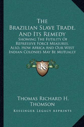 The Brazilian Slave Trade, and Its Remedy: Showing the Futility of Repressive Force Measures, Also, How Africa and Our West Indian Colonies May Be Mutually Benefitted (1850)