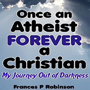 Once an Atheist Forever a Christian: My Journey Out of Darkness | [Frances P. Robinson]