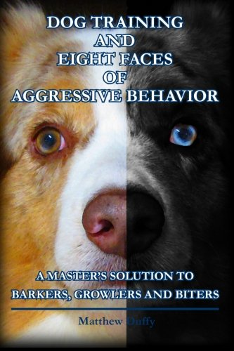Dog Training and Eight Faces of Aggressive Behavior: A Master's Solution to Barkers, Growlers and Biters PDF