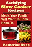 Satisfying Slow Cooker Recipes: Meals Your Family Will Want To Come Home To