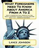 What Foreigners Need To Know About America From A To Z: How to understand crazy American culture, people, government, business, language and more (Volume 3)