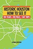 Historic Houston: How to See It: One Hundred Years and One Hundred Miles of Day Trips
