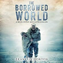The Borrowed World: A Novel of Post-Apocalyptic Collapse, Volume 1 (       UNABRIDGED) by Franklin Horton Narrated by Kevin Pierce