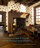 Architecture and Artifacts of the Pennsylvania Germans: Constructing Identity in Early America (Pennsylvania German History and Culture)