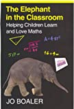 The Elephant in the Classroom: Helping Children Learn and Love Maths Jo Boaler