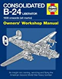 Consolidated B-24 Liberator Manual: An Insight into Owning, Servicing and Flying the American Second World War Heavy Bomber (Haynes Owners Workshop Manuals)