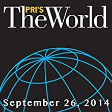 The World, September 26, 2014  by Marco Werman Narrated by Marco Werman