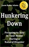 Hunkering Down: Prepping to Survive in Your Home During a Natural Disaster (The NEW Survival Prepper Guides Book 1)