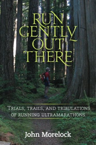 Run Gently Out There: Trials, trails, and tribulations of running ultramarathons