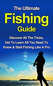 The Ultimate Fishing Guide: Start Fishing Like A Pro, Discover All The Tricks & Get To Learn All You Need To Know (Fishing, Fishing Advice, Become A Better ... To Fish More, Improve Your Fishing Skills)