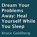 Dream Your Problems Away: Heal Yourself While You Sleep (       UNABRIDGED) by Bruce Goldberg Narrated by Derrick Hardin