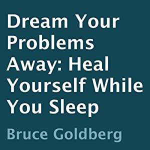 Dream Your Problems Away: Heal Yourself While You Sleep | [Bruce Goldberg]