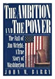 The Ambition and the Power: The Fall of Jim Wright: A True Story of Washington (0670819247) by Barry, John M.