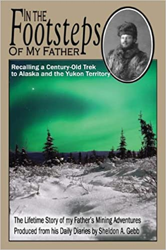 In The Footsteps of My Father: Recalling a Century-Old Trek to Alaska and the Yukon Territory written by Sheldon Gebb
