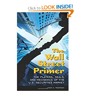 The Wall Street Primer: The Players, Deals, and Mechanics of the U.S. Securities Market Jason A. Pedersen