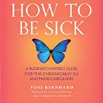 How to Be Sick: A Buddhist-Inspired Guide for the Chronically Ill and Their Caregivers | Toni Bernhard