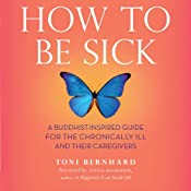 How to Be Sick: A Buddhist-Inspired Guide for the Chronically Ill and Their Caregivers | [Toni Bernhard]