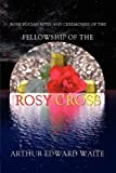 Rosicrucian Rites and Ceremonies of the Fellowship of the Rosy Cross by Founder of the Holy Order of the Golden Dawn Arthur Edward Waite (0978388348) by Waite, Arthur Edward