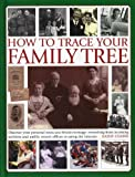 How to Trace Your Family Tree: Discover and Record Your Personal Roots and Heritage: Everything from Accessing Archives and Public Record Offices to Using the Internet