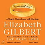 Committed: A Skeptic Makes Peace with Marriage | Elizabeth Gilbert