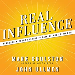 Real Influence: Persuade Without Pushing and Gain Without Giving In | [Mark Goulston, M.D., Dr. John Ullmen]