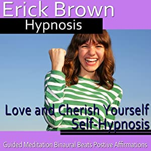 Love and Cherish Yourself Self-Hypnosis: More Self-Worth & Feel Good About Yourself, Guided Meditation, Self Hypnosis, Binaural Beats | [Erick Brown Hypnosis]