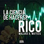 La ciencia de hacerse rico [The Science of Getting Rich] | Wallace Delois Wattles