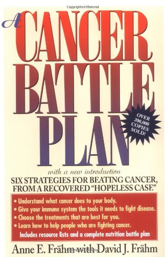 "A Cancer Battle Plan: Six Strategies for Beating Cancer from a Recovered ""Hopeless Case"" by Anne E. Frahm, David J. Frahm"