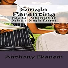 Single Parenting: How to Transition to Being a Single Parent (       UNABRIDGED) by Anthony Ekanem Narrated by Alicia Rose